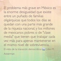 """El problema más grave en México es la enorme desigualdad que existe entre un puñado de familias oligárquicas que todos los días se quedan con una parte más grande de la riqueza nacional, y los millones de mexicanos pobres o de """"clase media"""" que tienen que trabajar cada vez más para apenas mantenerse en el mismo nivel de sobrevivencia. El mito de la transición democrática 📖 John M. Ackerman."""