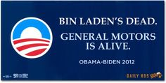 Under Romney / (Bush III) Bin Laden would still be alive and most of the manufacturing jobs that were saved by Obama would be gone under Romney.