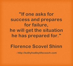 If one asks for success and prepares for failure he will get the situation he prepared for