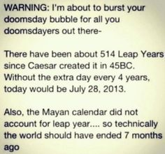 The have been about 514 leap years since Caesar created it in 45 BC.  Without the extra day every 4 years, today would actually be July 28, 2013.  Also, the Mayan calendar did not account for leap year... so technically the world should have ended 7 months ago.