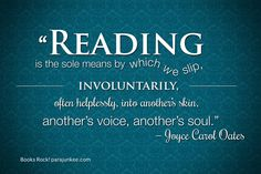 """""""Reading is the sole means by which we slip, involuntarily, often helplessly, into another's skin, another's voice, another's soul."""" — Joyce Carol Oates"""