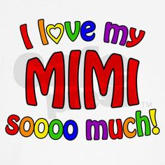 I love my MIMI soooo much! And that she does!!! The phone calls are the best in the world when you answer and hear Mimi!!!