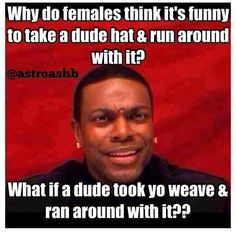 Why do females think it's funny to take a dude hat and run with it?  What if a dude took yo weave and ran with it?