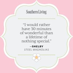 Our Favorite Steel Magnolias Quotes: Shelby on Life