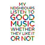 My neighbors listen to good music whether they like it or not!