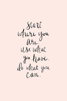 start where you are, use what you have, do what you can...
