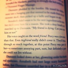 """Her voice caught on the word """"friend"""". Percy was a lot more than that. Even """"boyfriend"""" really didn't cover it. They'd been through so much together, at this point Percy was part of her—a sometimes annoying part, sure, but definitely a part she could not live without. --Annabeth"""