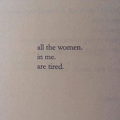 All the women in me are tired.