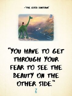 """You have to get through your fear to see the beauty on the other side."" -Poppa in 'The Good Dinosaur,' Pixar movie quotes Pixar Quotes, Tv Quotes, Lyric Quotes, Famous Quotes, Life Quotes, Qoutes, Lyrics, Walt Disney Quotes, Disney Songs"