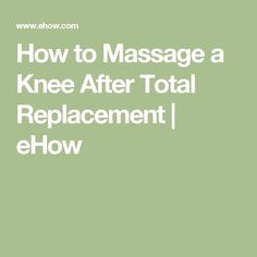 How to Massage a Knee After Total Replacement | eHow