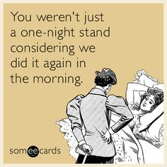 You weren't just a one-night stand considering we did it again in the morning.