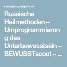 Russische Heilmethoden – Umprogrammierung des Unterbewusstsein – BEWUSSTscout – Wege zu Deinem neuen BEWUSSTsein