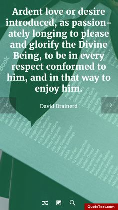 Ardent love or desire introduced, as passionately longing to please and glorify the Divine Being, to be in every respect conformed to him, and in that way to enjoy him. - David Brainerd
