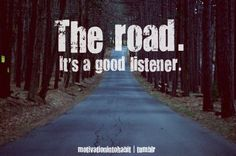 the road it's a good listener,i have spent a bunch of time talkin thing over with GOD on many roads,many miles