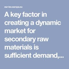 A key factor in creating a dynamic market for secondary raw materials is sufficient demand, driven by the use of recycled materials in products and infrastructure. For certain raw materials (e.g. paper or metal), demand is already high; for others, it is still developing. The role of the private sector in creating demand and helping to shape supply chains will be essential; a number of industrial and economic actors have already given public commitment to ensuring a certain level of recycled…