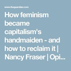 How feminism became capitalism's handmaiden - and how to reclaim it | Nancy Fraser | Opinion | The Guardian