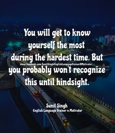 You will get to know yourself the most  during the hardest time. But   you probably won't recognize  this until hindsight.   By Sunil Singh english language trainer n motivator Improve English Speaking, Learn English, Have A Great Sunday, Motivational, Inspirational Quotes, Hindsight, Thought Of The Day, Hard Times, Getting To Know You