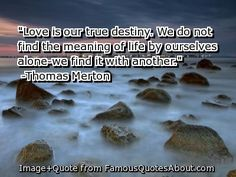"Love is our true destiny. We do not find the meaning of life by ourselves alone-we find it with another."" Thomas Merton"