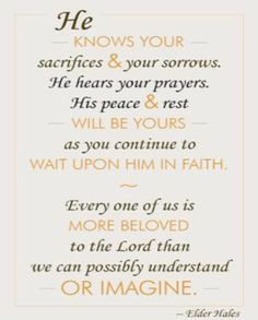 God knows your sacrifices & your sorrows. He hears your prayers. His peace & rest will be yours as you continue to wait upon him in faith. Faith in God. Uplifting Thoughts, Spiritual Thoughts, Uplifting Quotes, Inspirational Thoughts, Spiritual Quotes, Inspiring Quotes, Nice Thoughts, Gospel Quotes, Lds Quotes