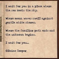I wait for You in a place where the sea meets the sky. Where ocean waves swell against gentle white shores. Where the familiar path ends and the unknown begins. I wait for You ... ~ Raine Cooper