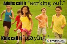 """Adults call it """"working out.""""...Kids call it """"playing."""" Learn to love exercise<3"""