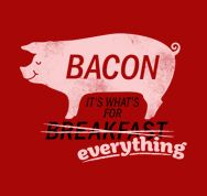 Bacon, It's What's For Everything