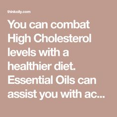 You can combat High Cholesterol levels with a healthier diet. Essential Oils can assist you with achieving a better health and lower Cholesterol levels.