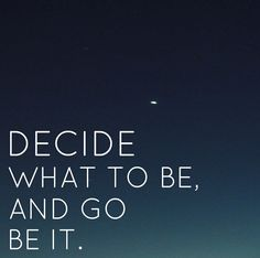 Decide what to be, and go be it.