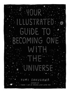 Your Illustrated Guide to Becoming One with the Universe, by Yumi Sakugawa; SELF ACTUALIZATION PICTORIAL WORK -- RML STAFF PICK (Elizabeth)