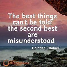 The best thing can't be told; the second best are misunderstood. - Heinrich Zimmer