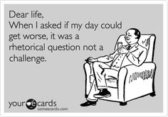 Dear life,  When I asked if my day could get worse, it was a rhetorical question, not a challenge!