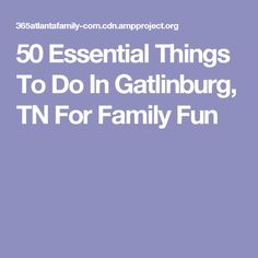 50 Essential Things To Do In Gatlinburg, TN For Family Fun