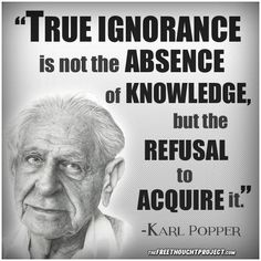 """True ignorance is not the absence of knowledge, but the refusal to acquire it"" - Karl Popper Wise Quotes, Quotable Quotes, Famous Quotes, Great Quotes, Quotes To Live By, Motivational Quotes, Funny Quotes, Inspirational Quotes, Political Quotes"