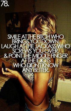 Smile at the bitches who puts you down. Laugh at the jackass who screws you over & point the middle finger at the idiots who didn't know any better