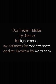 Bill Giyaman posted Don't ever mistake my silence for ignorance, my calmness for acceptance and my kindness for weakness. to their -inspiring quotes and sayings- postboard via the Juxtapost bookmarklet. Great Quotes, Quotes To Live By, Me Quotes, Motivational Quotes, Funny Quotes, Inspirational Quotes, People Quotes, Daily Quotes, Famous Quotes