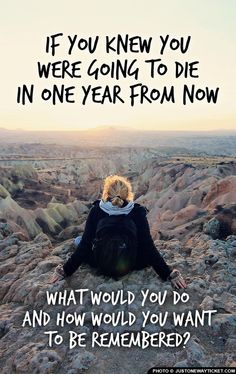 If you knew you were going to die in one year from now, what would you do and how would you want to be remembered? #quote #travel #inspiration @Just1WayTicket