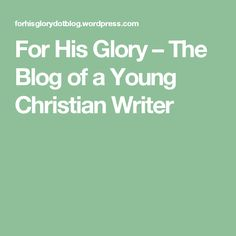 For His Glory – The Blog of a Young Christian Writer. This is my writing blog where I share thoughts about God, my life, and the world of fiction. #writing #blogging # forhisglory