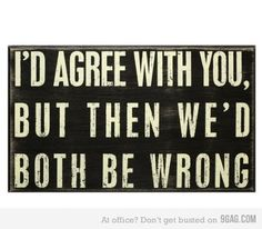 I'd agree with you, but then we'd both be wrong. I use this phrase too much! Great Quotes, Me Quotes, Funny Quotes, Cheeky Quotes, Humorous Sayings, Sarcastic Sayings, Smart Sayings, Smart Quotes, Funny Sarcastic