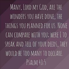 """Many, Lord my God, are the wonders you have done, the things you planned for us. None can compare with you; were I to speak and tell of your deeds, they would be too many to declare."" -Psalm 40:5 NIV  ~ http://bible.com/111/psa.40.5.NIV"