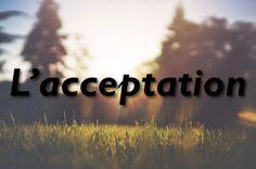 L'acceptation est un de mes sujets favoris, j'ai donc décidé de rassembler quelques citations qui pointent vers ce thème si libérateur et transformateur...