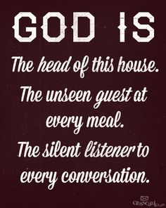 GOD IS THE HEAD OF THIS HOUSE. THE UNSEEN GUEST AT EVERY MEAL. THE SILENT LISTENER TO EVERY CONVERSATION. ~ 8-images.blogspot.com
