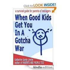 """When Good Kids Get You In A Gotcha War""  You know you are in such a war, when a teen makes you look like a villain for enforcing a reasonable rule. Special price 99 cents, but please review if you buy."