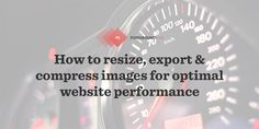 Explaining all the important aspects of website image optimization (for performance): image dimensions, file types and compression levels.