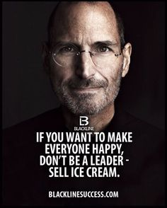 If you want to make everyone happy don't be a leader - sell ice cream, Steve Jobs. Follow rickysturn/quotes