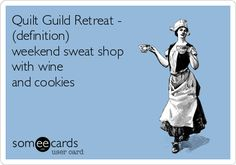 Quilt Guild Retreat - (definition) weekend sweat shop with wine and cookies.