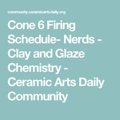 Cone 6 Firing Schedule- Nerds - Clay and Glaze Chemistry - Ceramic Arts Daily Community