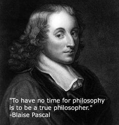"""""""To have no time for philosophy is to be a true philosopher.""""  -Blaise Pascal"""