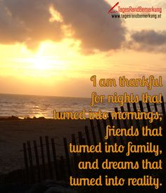 I am #thankful for nights that turned into #mornings, #friends that turned into #family, and dreams that turned into reality. - #Zitat von Die #TagesRandBemerkung #Quotes