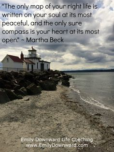 """""""The only map of your right life is written on your soul at its most peaceful, and the only sure compass is your heart at its most open."""" ~ Martha Beck"""