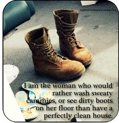 I am the woman who would rather wash sweaty cammies, or see dirty boots on her floor than have a perfectly clean house.
